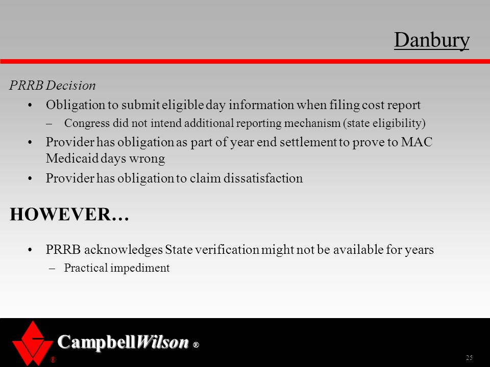 ® CampbellWilson ® PRRB Decision Obligation to submit eligible day information when filing cost report –Congress did not intend additional reporting mechanism (state eligibility) Provider has obligation as part of year end settlement to prove to MAC Medicaid days wrong Provider has obligation to claim dissatisfaction HOWEVER… PRRB acknowledges State verification might not be available for years –Practical impediment 25 Danbury