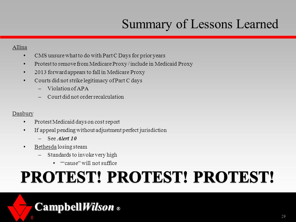 ® CampbellWilson ® Summary of Lessons Learned Allina CMS unsure what to do with Part C Days for prior years Protest to remove from Medicare Proxy / include in Medicaid Proxy 2013 forward appears to fall in Medicare Proxy Courts did not strike legitimacy of Part C days –Violation of APA –Court did not order recalculation Danbury Protest Medicaid days on cost report If appeal pending without adjustment perfect jurisdiction –See Alert 10 Bethesda losing steam –Standards to invoke very high 'cause will not suffice 29