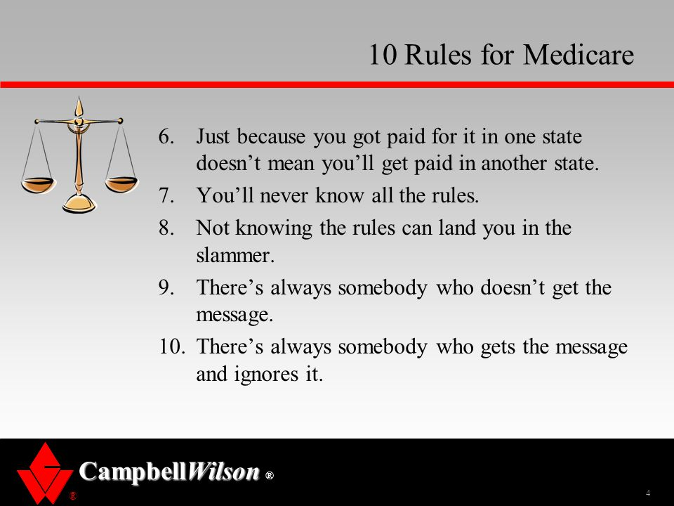 ® CampbellWilson ® 10 Rules for Medicare 6.Just because you got paid for it in one state doesn't mean you'll get paid in another state.