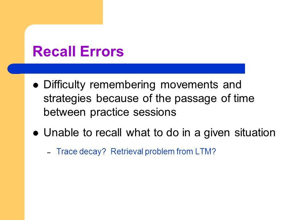 Recall Errors Difficulty remembering movements and strategies because of the passage of time between practice sessions Unable to recall what to do in