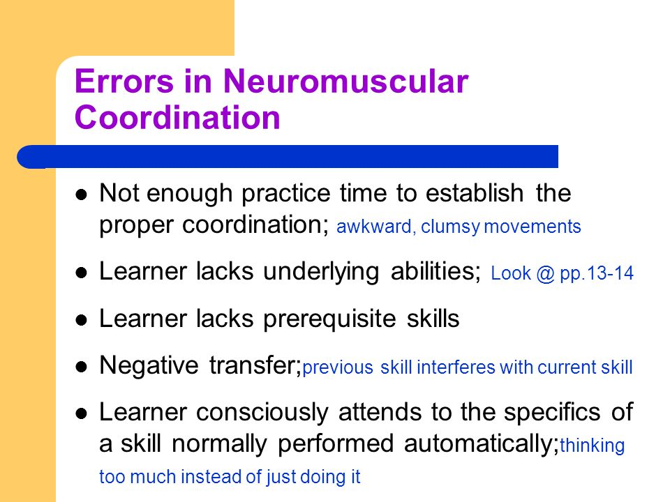 Errors in Neuromuscular Coordination Not enough practice time to establish the proper coordination; awkward, clumsy movements Learner lacks underlying