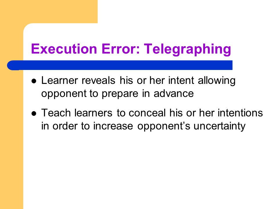 Execution Error: Telegraphing Learner reveals his or her intent allowing opponent to prepare in advance Teach learners to conceal his or her intention