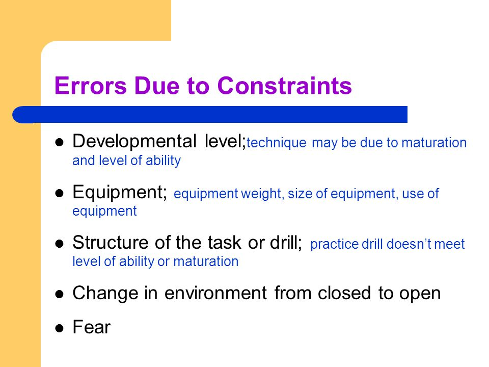 Errors Due to Constraints Developmental level; technique may be due to maturation and level of ability Equipment; equipment weight, size of equipment,