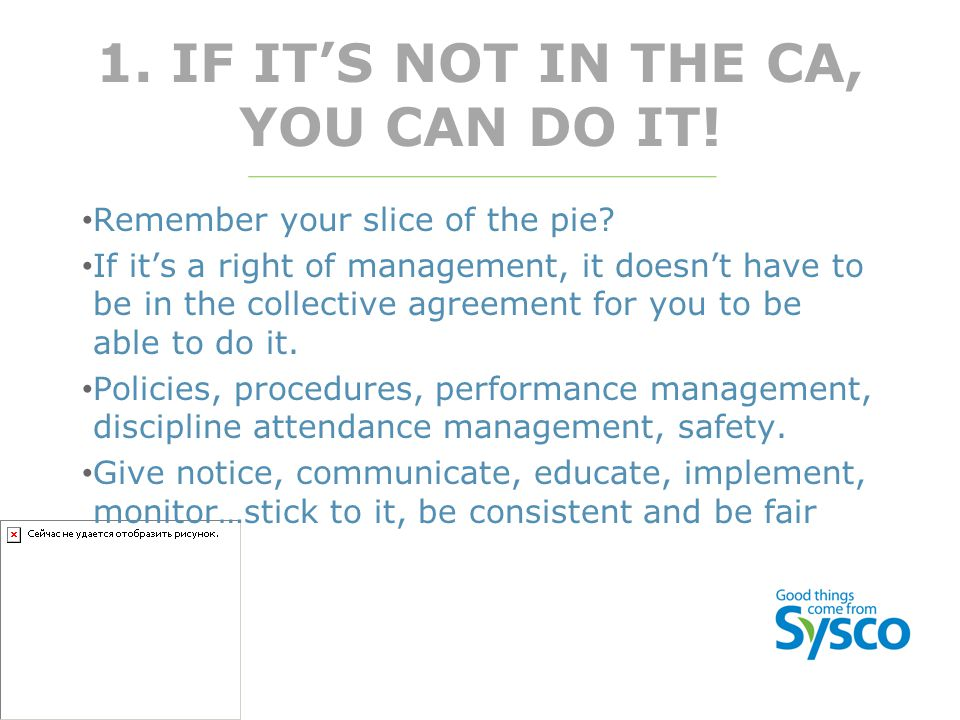 1. IF IT'S NOT IN THE CA, YOU CAN DO IT! Remember your slice of the pie? If it's a right of management, it doesn't have to be in the collective agreem