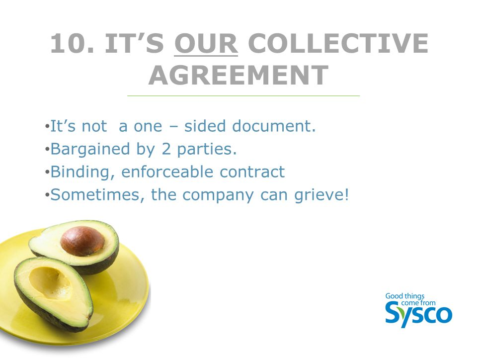10. IT'S OUR COLLECTIVE AGREEMENT It's not a one – sided document. Bargained by 2 parties. Binding, enforceable contract Sometimes, the company can gr