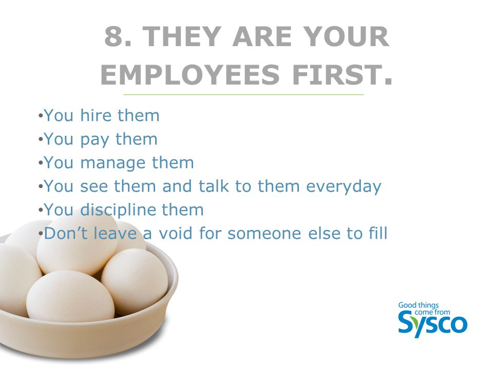 8. THEY ARE YOUR EMPLOYEES FIRST. You hire them You pay them You manage them You see them and talk to them everyday You discipline them Don't leave a