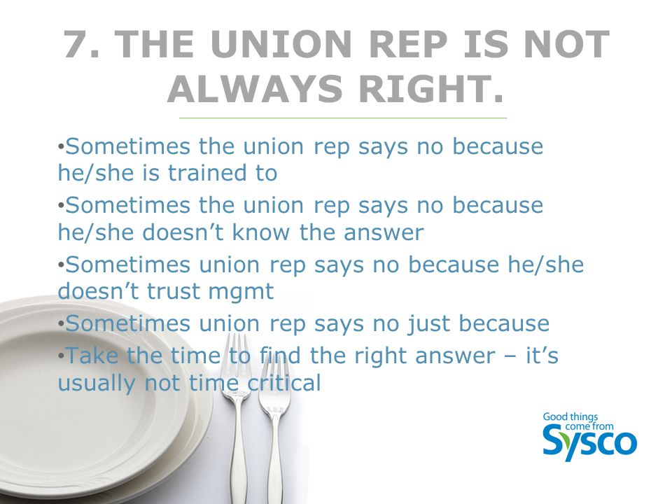 7. THE UNION REP IS NOT ALWAYS RIGHT. Sometimes the union rep says no because he/she is trained to Sometimes the union rep says no because he/she does