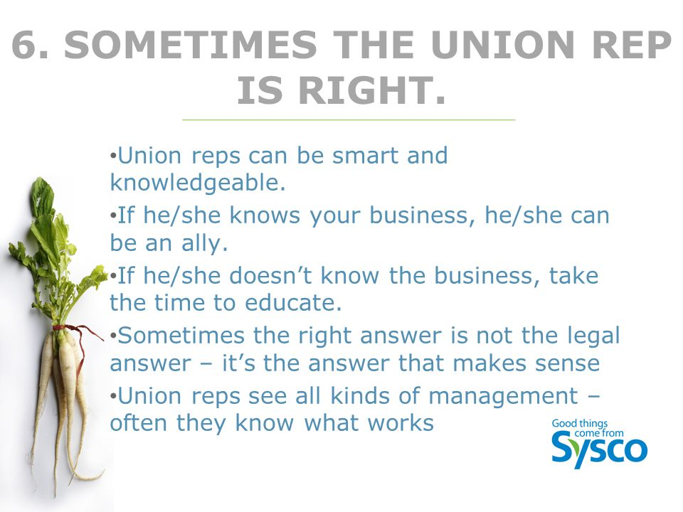 6. SOMETIMES THE UNION REP IS RIGHT. Union reps can be smart and knowledgeable. If he/she knows your business, he/she can be an ally. If he/she doesn'