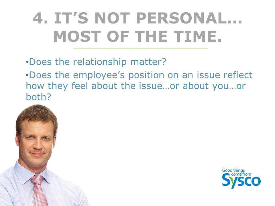 4. IT'S NOT PERSONAL… MOST OF THE TIME. Does the relationship matter? Does the employee's position on an issue reflect how they feel about the issue…o