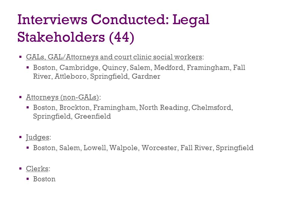 Interviews Conducted: Agency Stakeholders (39) DCF attorneys/counsel: Boston, Brockton, Salem, Lawrence, Springfield DCF social workers: Framingham, Lowell, Salem, Chelsea Springfield DCF supervisors and area managers: Boston, Framingham, Salem, Taunton, Lowell, Springfield DCF regional/area clinical managers: Boston, Taunton, Lowell, Framingham DCF area resource coordinators/managers: Lawrence, Chelsea, DCF contractor: Boston, Framingham DCF mental health specialists and nurses: Brockton, Lawrence, Springfield DMH staff: Boston OCA staff: Boston
