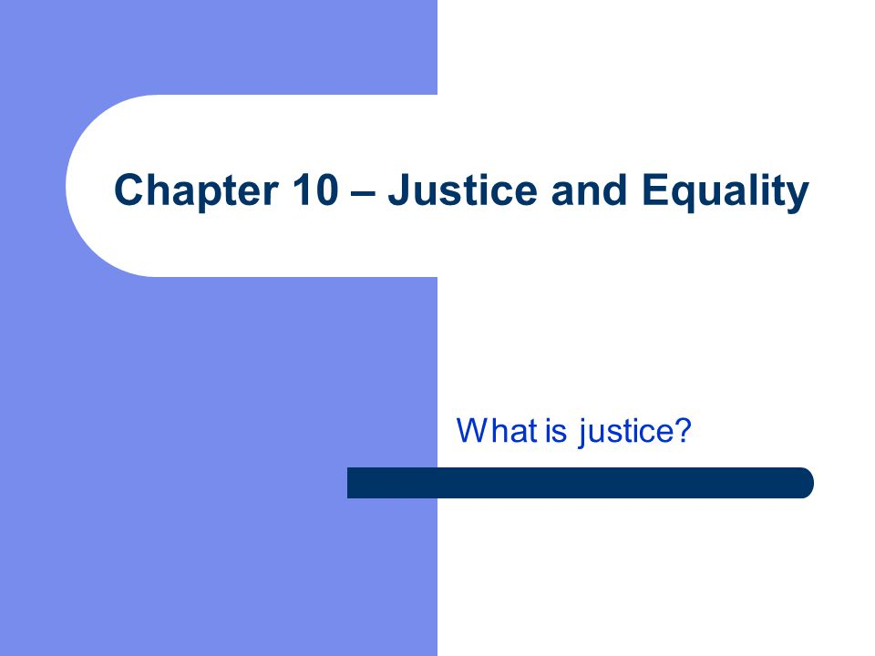 Chapter 10 – Justice and Equality What is justice?