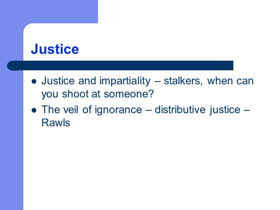 Justice Justice and impartiality – stalkers, when can you shoot at someone? The veil of ignorance – distributive justice – Rawls