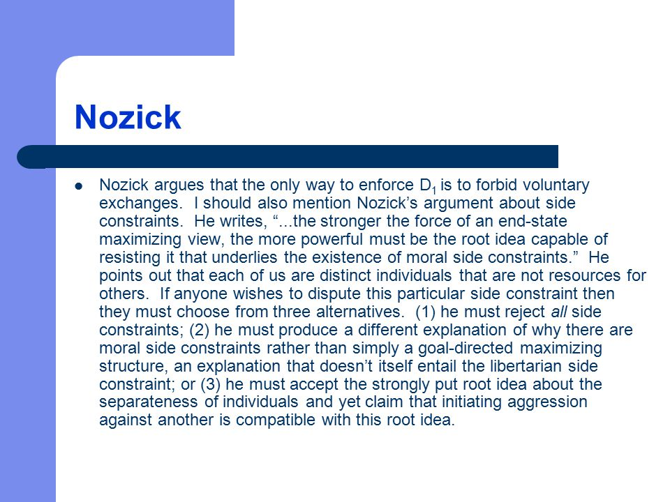 Nozick Nozick argues that the only way to enforce D 1 is to forbid voluntary exchanges. I should also mention Nozick's argument about side constraints
