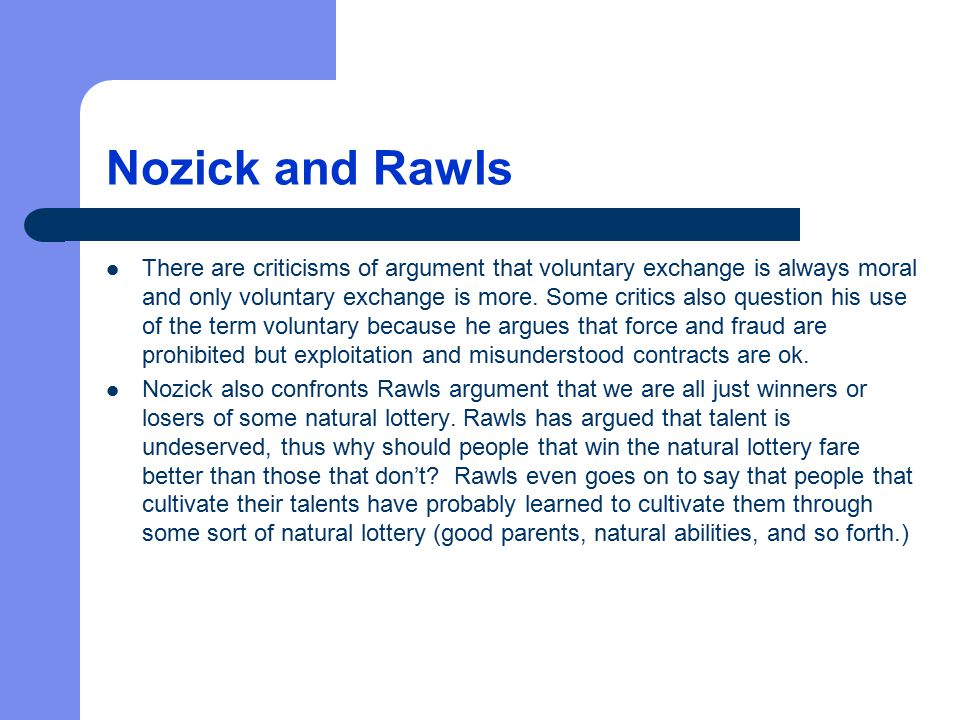Nozick and Rawls There are criticisms of argument that voluntary exchange is always moral and only voluntary exchange is more. Some critics also quest