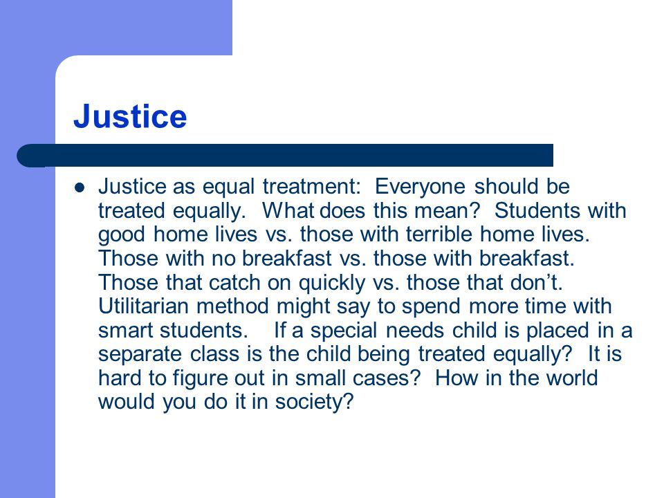 Justice Justice as equal treatment: Everyone should be treated equally. What does this mean? Students with good home lives vs. those with terrible hom