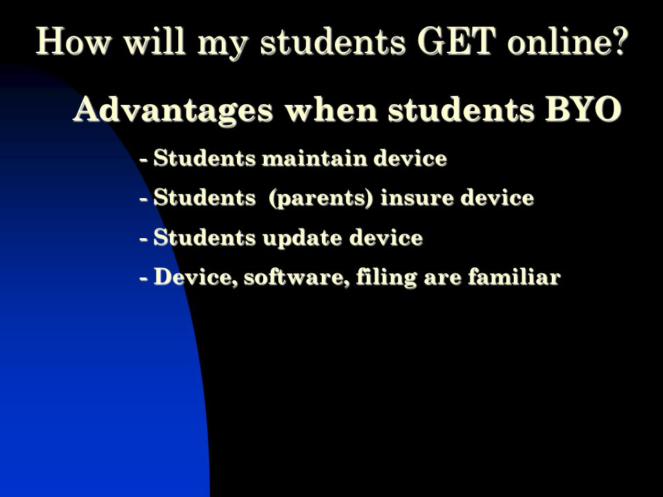 Advantages when students BYO - Students maintain device - Students (parents) insure device - Students update device - Device, software, filing are familiar How will my students GET online
