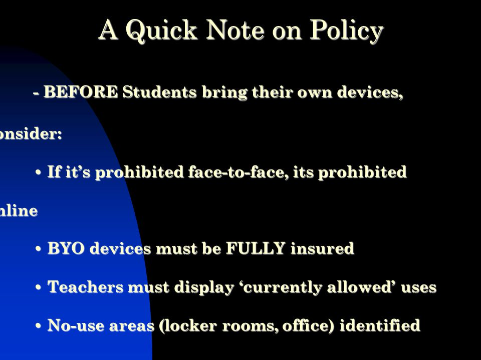 - BEFORE Students bring their own devices, consider: If it's prohibited face-to-face, its prohibited online BYO devices must be FULLY insured Teachers must display 'currently allowed' uses No-use areas (locker rooms, office) identified A Quick Note on Policy