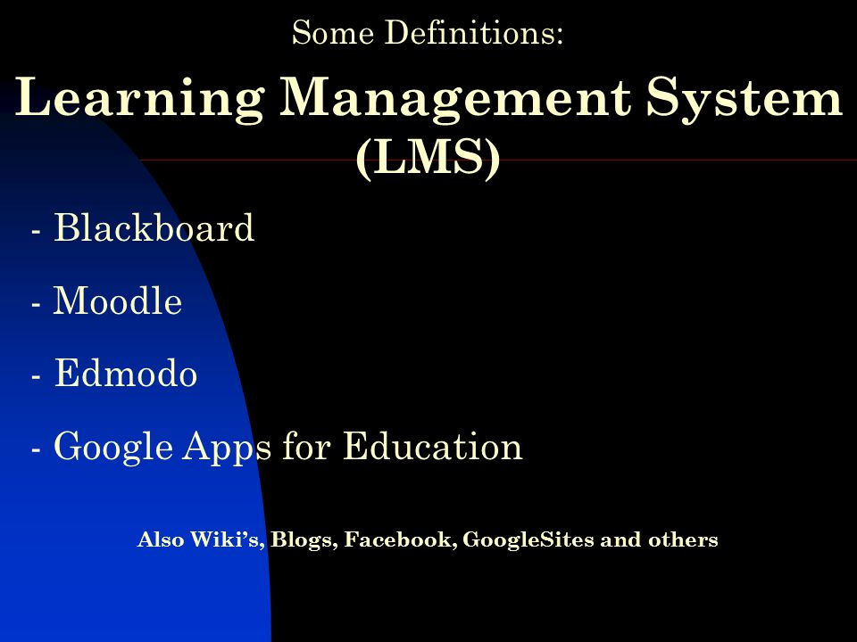Some Definitions: Learning Management System (LMS) - Blackboard - Moodle - Edmodo - Google Apps for Education Also Wiki's, Blogs, Facebook, GoogleSites and others
