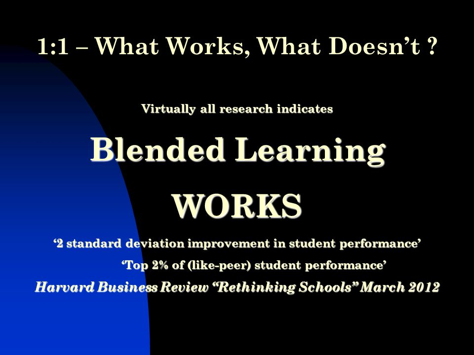 Virtually all research indicates Blended Learning WORKS '2 standard deviation improvement in student performance' 'Top 2% of (like-peer) student performance' Harvard Business Review Rethinking Schools March 2012 Virtually all research indicates Blended Learning WORKS '2 standard deviation improvement in student performance' 'Top 2% of (like-peer) student performance' Harvard Business Review Rethinking Schools March :1 – What Works, What Doesn't