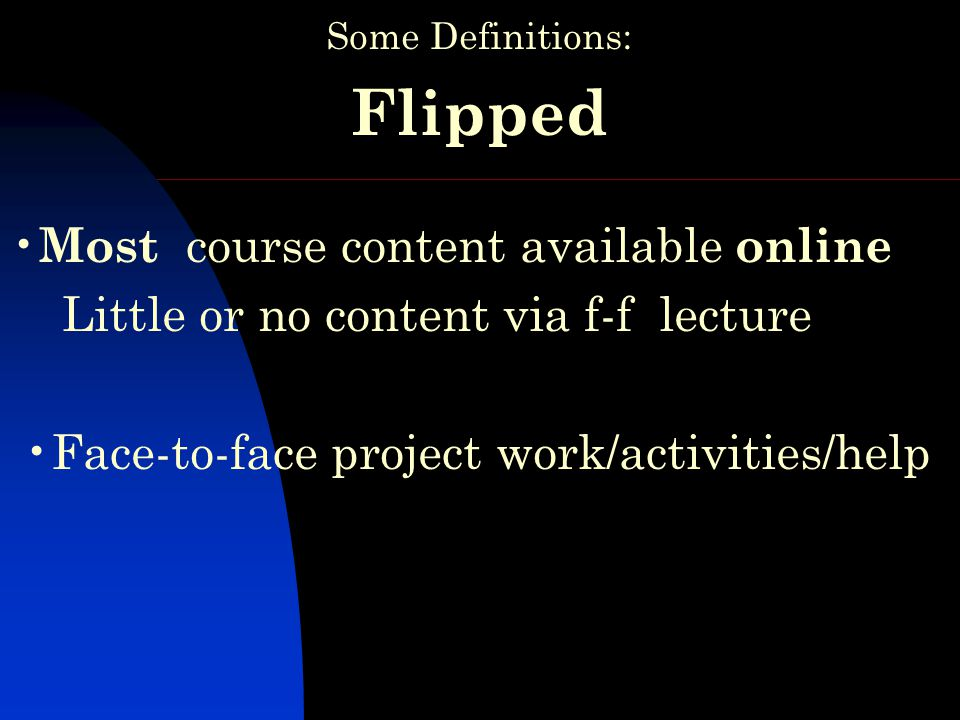 Some Definitions: Flipped Most course content available online Little or no content via f-f lecture Face-to-face project work/activities/help