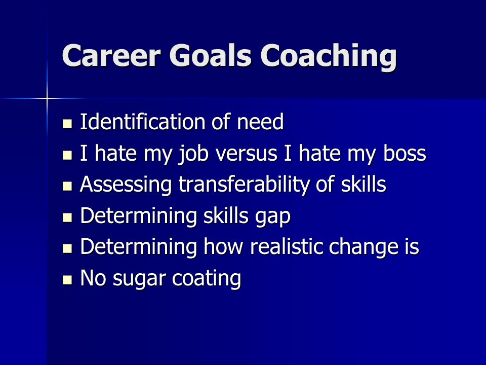 Career Goals Coaching Identification of need Identification of need I hate my job versus I hate my boss I hate my job versus I hate my boss Assessing transferability of skills Assessing transferability of skills Determining skills gap Determining skills gap Determining how realistic change is Determining how realistic change is No sugar coating No sugar coating