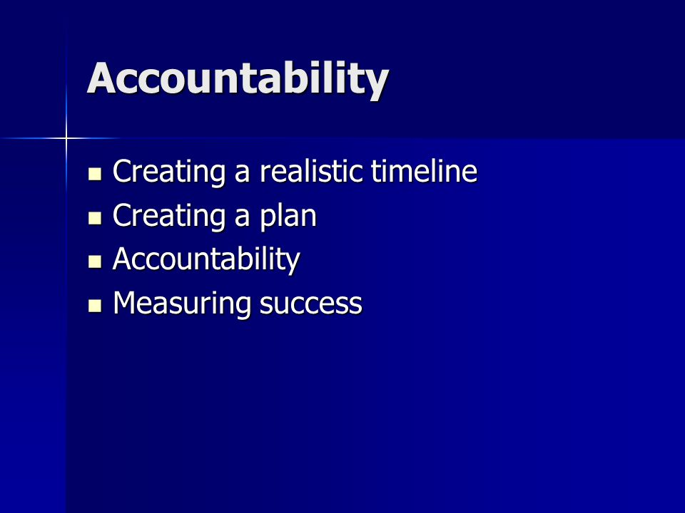 Accountability Creating a realistic timeline Creating a realistic timeline Creating a plan Creating a plan Accountability Accountability Measuring success Measuring success