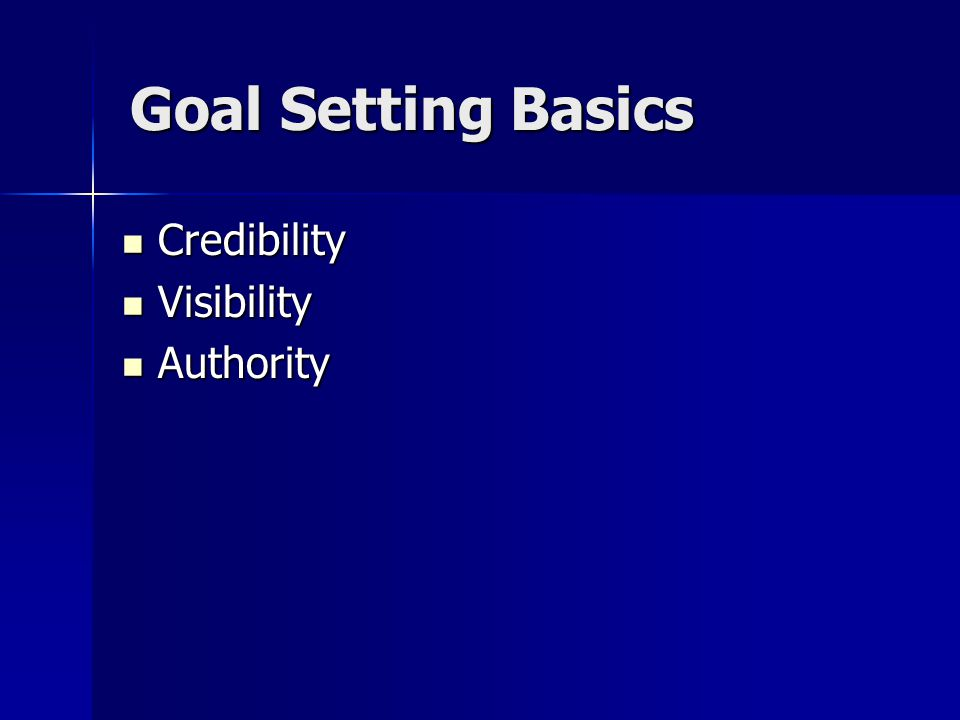 Goal Setting Basics Credibility Credibility Visibility Visibility Authority Authority