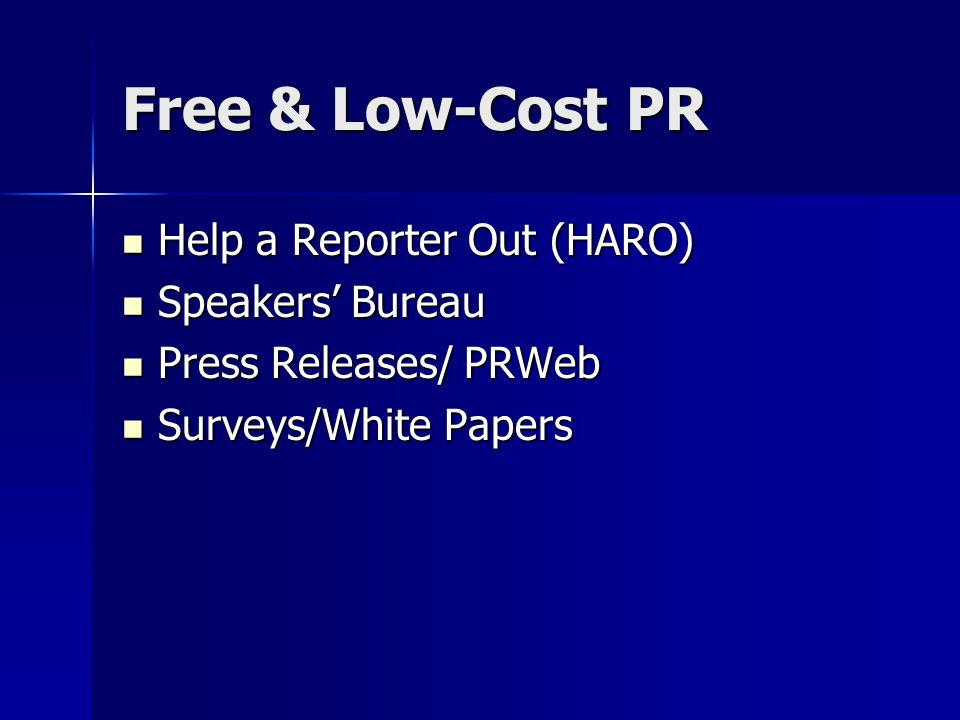 Free & Low-Cost PR Help a Reporter Out (HARO) Help a Reporter Out (HARO) Speakers' Bureau Speakers' Bureau Press Releases/ PRWeb Press Releases/ PRWeb Surveys/White Papers Surveys/White Papers