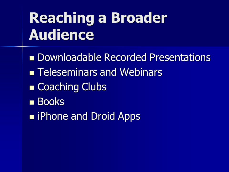 Reaching a Broader Audience Downloadable Recorded Presentations Downloadable Recorded Presentations Teleseminars and Webinars Teleseminars and Webinars Coaching Clubs Coaching Clubs Books Books iPhone and Droid Apps iPhone and Droid Apps