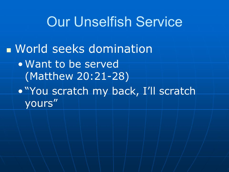 Our Unselfish Service World seeks domination Want to be served (Matthew 20:21-28) You scratch my back, I'll scratch yours