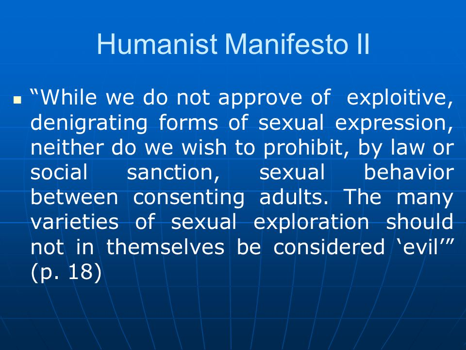 Humanist Manifesto II While we do not approve of exploitive, denigrating forms of sexual expression, neither do we wish to prohibit, by law or social sanction, sexual behavior between consenting adults.