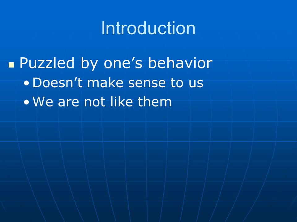 Introduction Puzzled by one's behavior Doesn't make sense to us We are not like them