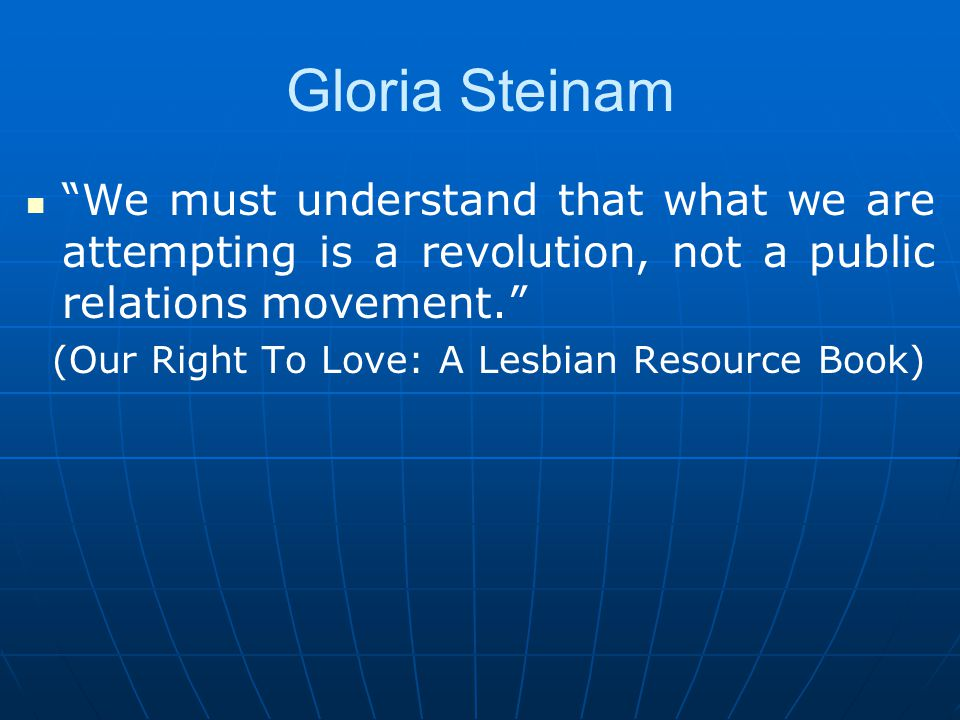 Gloria Steinam We must understand that what we are attempting is a revolution, not a public relations movement. (Our Right To Love: A Lesbian Resource Book)