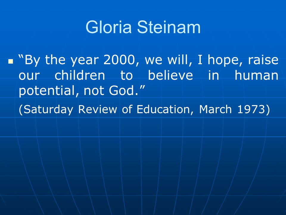 Gloria Steinam By the year 2000, we will, I hope, raise our children to believe in human potential, not God. (Saturday Review of Education, March 1973)
