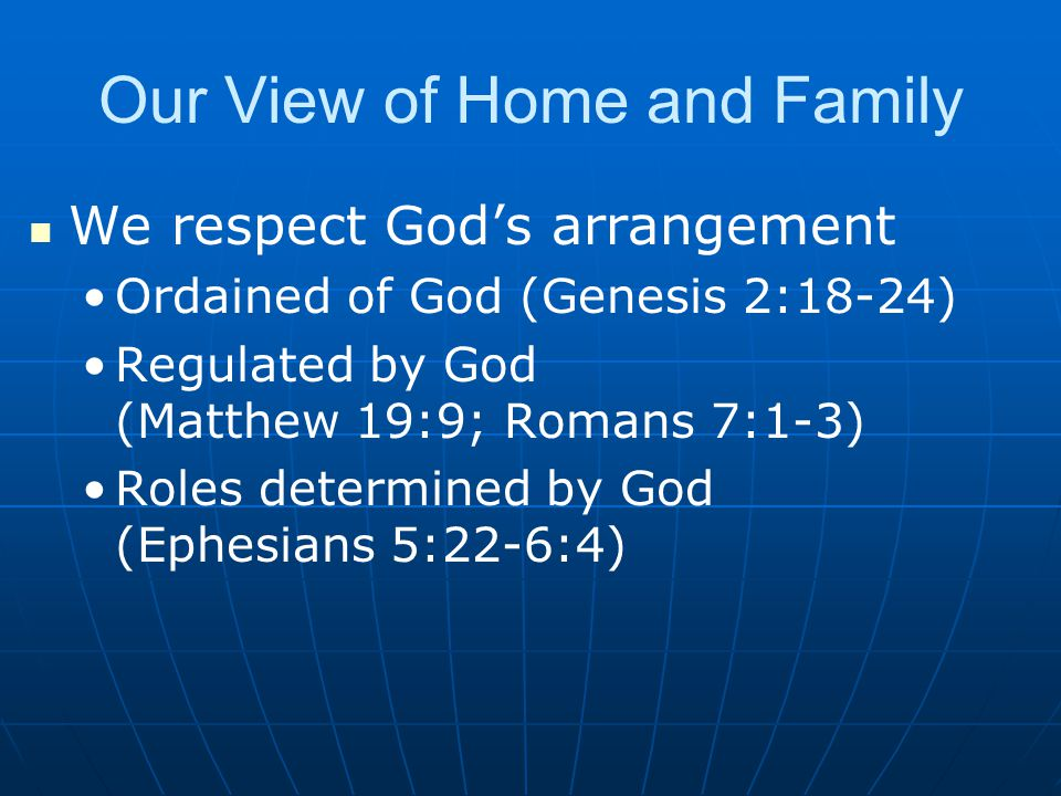 Our View of Home and Family We respect God's arrangement Ordained of God (Genesis 2:18-24) Regulated by God (Matthew 19:9; Romans 7:1-3) Roles determined by God (Ephesians 5:22-6:4)