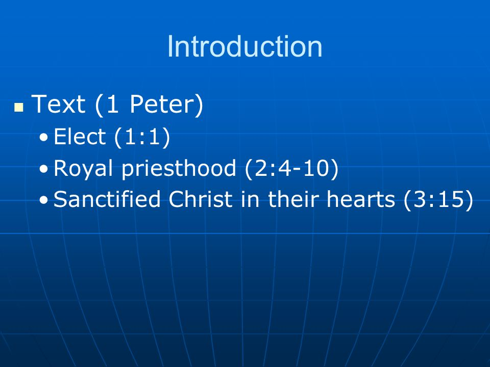 Introduction Text (1 Peter) Elect (1:1) Royal priesthood (2:4-10) Sanctified Christ in their hearts (3:15)