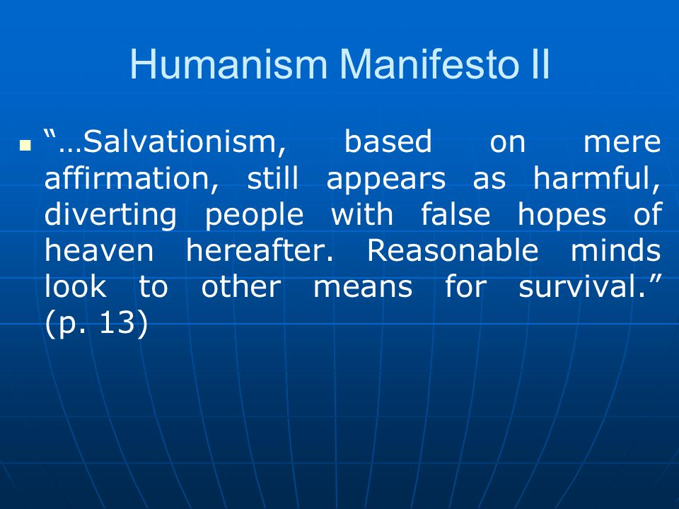 Humanist Manifesto II We find insufficient evidence for belief in the existence of a supernatural; it is either meaningless or irrelevant to the question of survival and fulfillment of the human race.