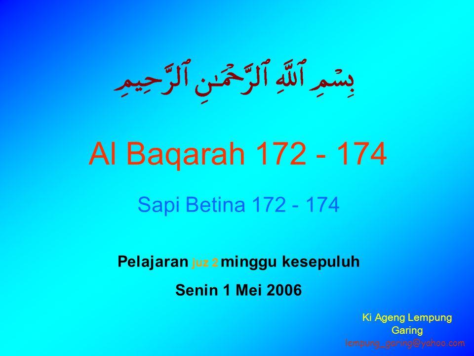 Al Baqarah 172 - 174 Sapi Betina 172 - 174 Pelajaran juz 2 minggu kesepuluh Senin 1 Mei 2006 lempung_garing@yahoo.com Ki Ageng Lempung Garing