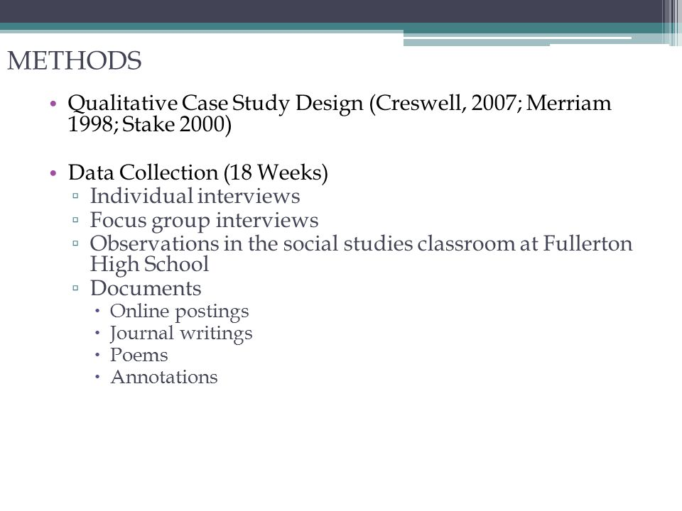 METHODS Qualitative Case Study Design (Creswell, 2007; Merriam 1998; Stake 2000 ) Data Collection (18 Weeks) ▫ Individual interviews ▫ Focus group interviews ▫ Observations in the social studies classroom at Fullerton High School ▫ Documents  Online postings  Journal writings  Poems  Annotations