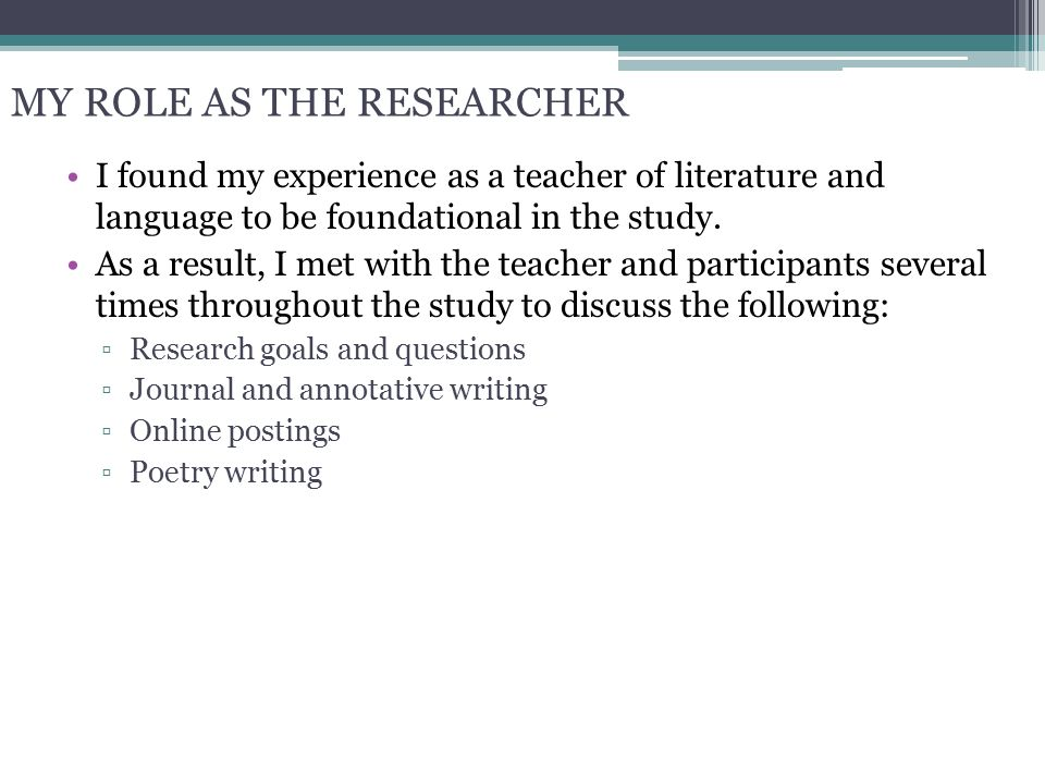 MY ROLE AS THE RESEARCHER I found my experience as a teacher of literature and language to be foundational in the study. As a result, I met with the t