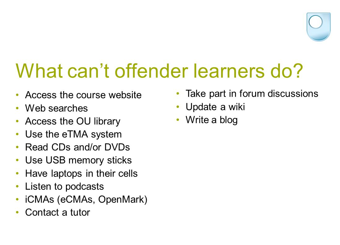 What can't offender learners do? Access the course website Web searches Access the OU library Use the eTMA system Read CDs and/or DVDs Use USB memory