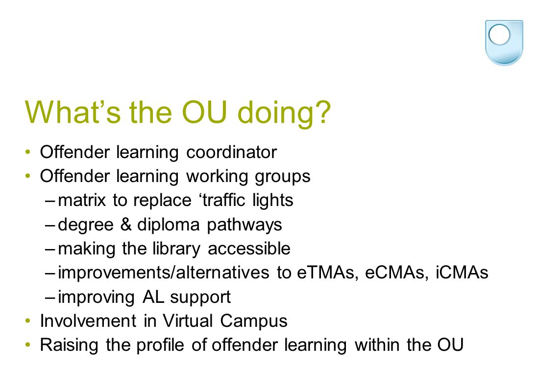 What's the OU doing? Offender learning coordinator Offender learning working groups –matrix to replace 'traffic lights –degree & diploma pathways –mak