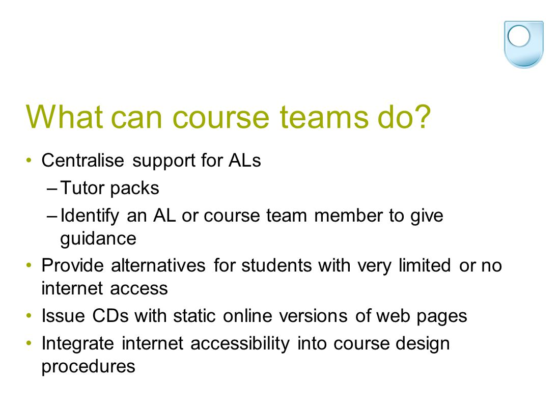 What can course teams do? Centralise support for ALs –Tutor packs –Identify an AL or course team member to give guidance Provide alternatives for stud