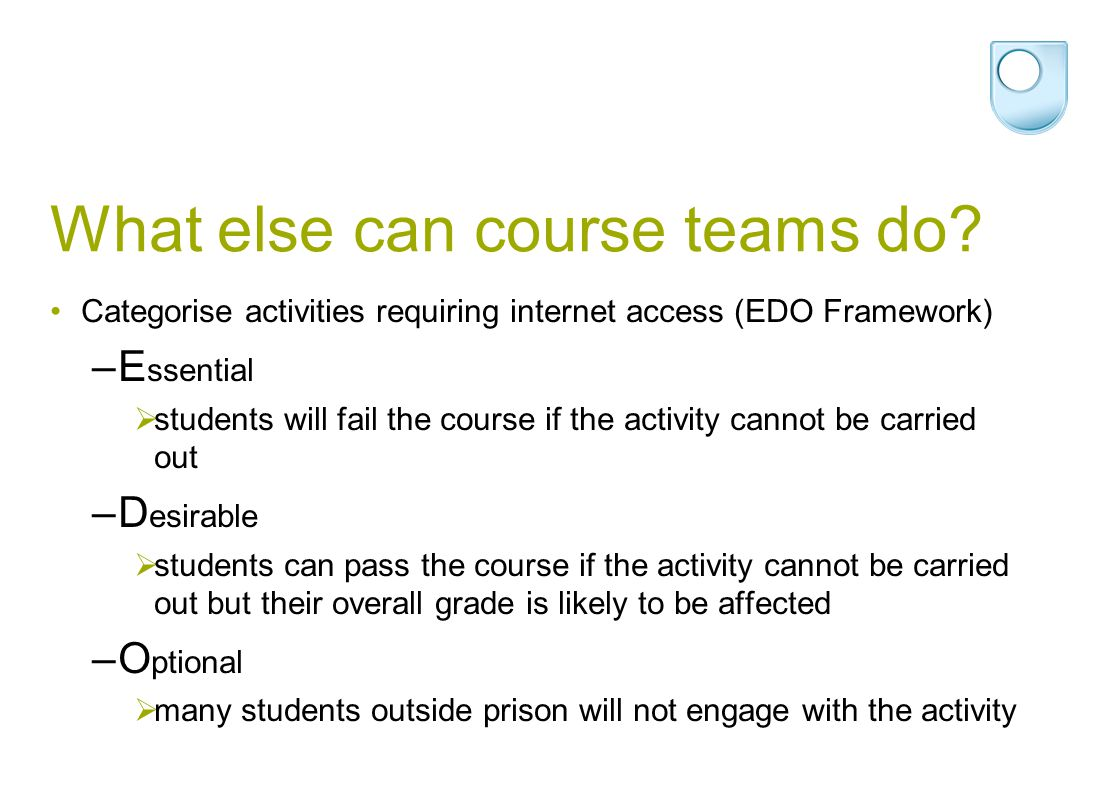 What else can course teams do? Categorise activities requiring internet access (EDO Framework) –E ssential  students will fail the course if the acti