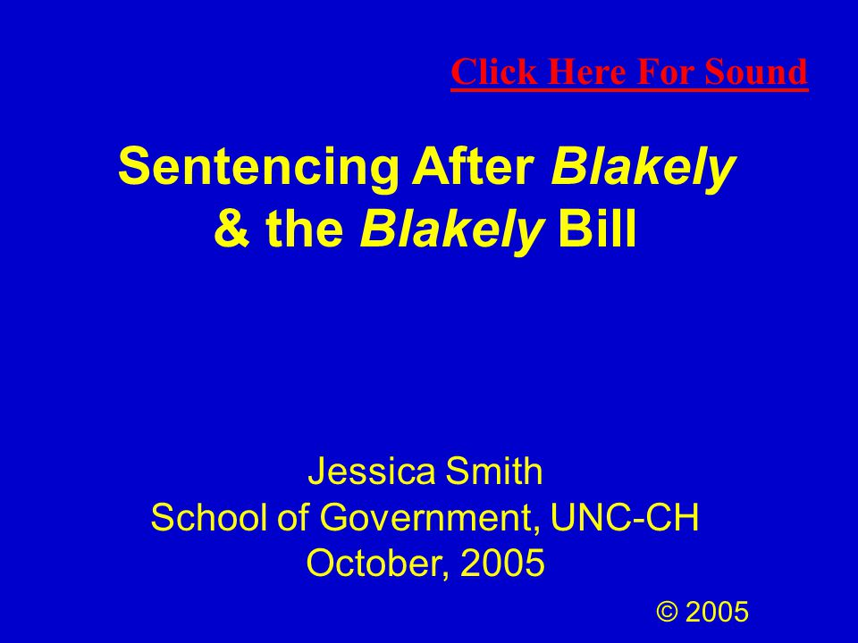 Sentencing After Blakely & the Blakely Bill Jessica Smith School of Government, UNC-CH October, 2005 © 2005 Click Here For Sound