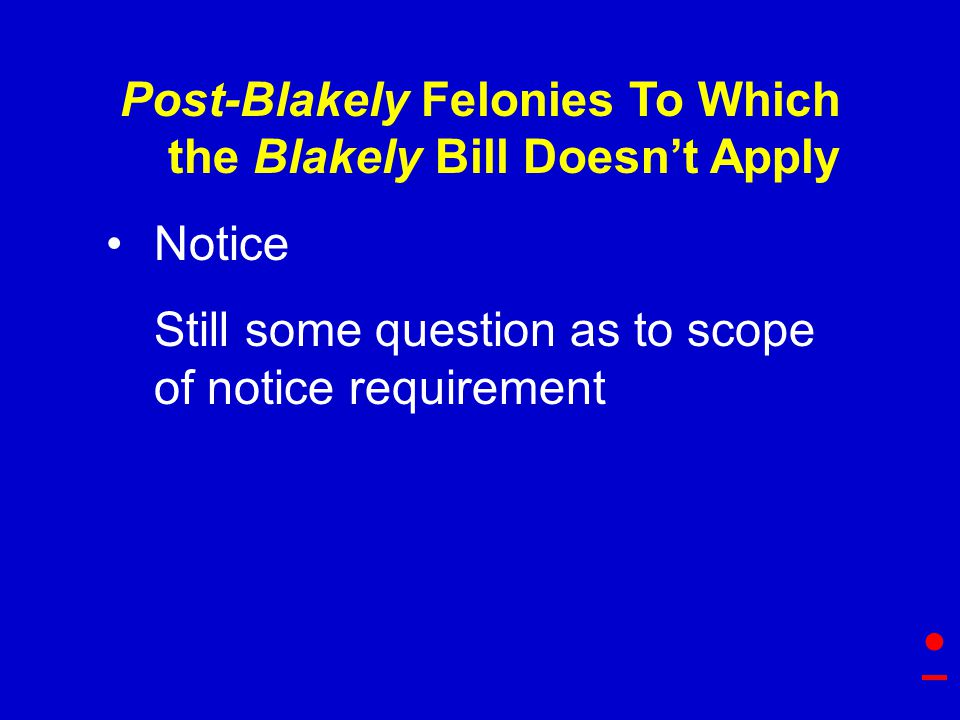 Post-Blakely Felonies To Which the Blakely Bill Doesn't Apply Notice Still some question as to scope of notice requirement