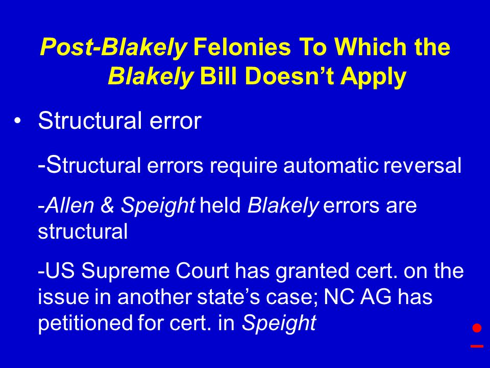 Post-Blakely Felonies To Which the Blakely Bill Doesn't Apply Structural error -S tructural errors require automatic reversal -Allen & Speight held Blakely errors are structural -US Supreme Court has granted cert.