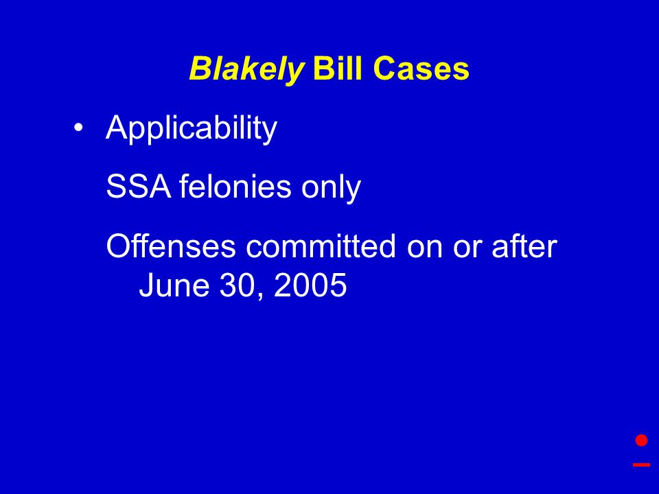 Blakely Bill Cases Applicability SSA felonies only Offenses committed on or after June 30, 2005