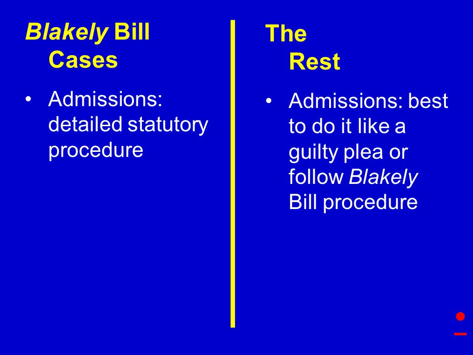The Rest Admissions: best to do it like a guilty plea or follow Blakely Bill procedure Blakely Bill Cases Admissions: detailed statutory procedure