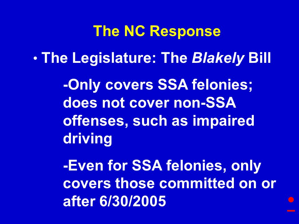 The NC Response The Legislature: The Blakely Bill -Only covers SSA felonies; does not cover non-SSA offenses, such as impaired driving -Even for SSA felonies, only covers those committed on or after 6/30/2005